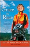 The Grace to Race: The Wisdom and Inspiration of the 80-Year-Old World Champion Triathlete Known as the Iron Nun - Madonna Buder, Karin Evans