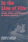 In the Line of Fire: Youth, Guns, and Violence in Urban America - James Wright