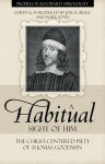 A Habitual Sight of Him: The Christ-Centered Piety of Thomas Goodwin (Profiles in Reformed Spirituality) - Thomas Goodwin, Mark Jones, Joel R. Beeke