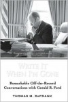 Write It When I'm Gone: Remarkable Off-the-Record Conversations with Gerald R. Ford - Thomas M. Defrank