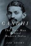 Gandhi: The True Man Behind Modern India - Jad Adams