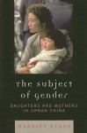 The Subject of Gender: Daughters and Mothers in Urban China - Harriet Evans