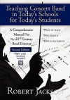 Teaching Concert Band in Today's Schools for Today's Students: A Comprehensive Manual for the 21st Century Band Director - Robert A. Jackson