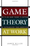 Game Theory at Work: How to Use Game Theory to Outthink and Outmaneuver Your Competition - James D. Miller