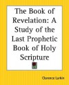 The Book of Revelation: A Study of the Last Prophetic Book of Holy Scripture - Clarence Larkin