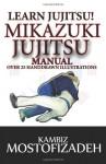 Mikazuki Jujitsu Manual: Learn Jujitsu - Kambiz Mostofizadeh, Hoornaz Mostofizadeh, Amir Tarighat