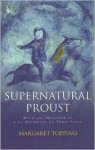 Supernatural Proust: Myth and Metaphor in 'A La Recherche du Temps Perdu' - Margaret Topping