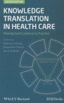 Knowledge Translation in Health Care: Moving from Evidence to Practice - Sharon Straus, Jacqueline Tetroe, Ian D Graham