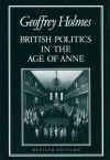 British Politics in the Age of Anne - Geoffrey S. Holmes