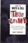How to Write and Sell True Crime: How to Spot Local Stories and Turn Them into Gripping National Bestsellers - Gary Provost