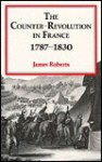 The Counter Revolution In France, 1787 1830 - James Roberts