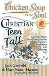 Chicken Soup for the Soul: Christian Teen Talk: Christian Teens Share Their Stories of Support, Inspiration and Growing Up - Jack Canfield, Mark Victor Hansen, Amy Newmark