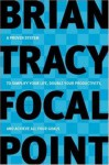 Focal Point: A Proven System to Simplify Your Life, Double Your Productivity, and Achieve All Your Goals - Brian Tracy