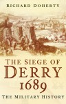 The Siege of Derry 1689: The Military History - Richard Doherty