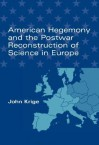 American Hegemony and the Postwar Reconstruction of Science in Europe - John Krige