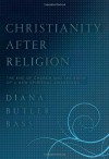 Christianity After Religion: The End of Church and the Birth of a New Spiritual Awakening - Diana Butler Bass