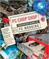 PC Chop Shop: Tricked Out Guide to PC Modding - David Groth, Gary Mullens