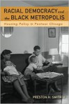 Racial Democracy and the Black Metropolis: Housing Policy in Postwar Chicago - Preston H. Smith II