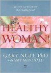 Be a Healthy Woman! - Gary Null, Amy (Contributor) McDonald, Amy McDonald
