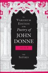 The Variorum Edition of the Poetry of John Donne: The Satyres - John Donne, Gary A. Stringer, Paul A. Parrish, Donald Dickson, Ted-Larry Pebworth, Ernest W. Sullivan II, Dennis Flynn, Tracy E McLawhorn, M Thomas Hester, Brian Blackley, Anne James, Julie W Yen, Gregory Kneidel, Jeffrey Johnson