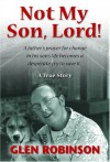 Not My Son, Lord: A Father's Prayer for Change in His Son's Life Becomes a Desperate Cry to Save It - Glen Robinson
