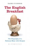 The English Breakfast: The Biography of a National Meal, with Recipes - Kaori O'Connor