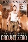 The Becoming: Ground Zero - Jessica Meigs