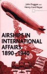 Airships in International Affairs, 1890-1940 - John Duggan, Henry Cord Meyer