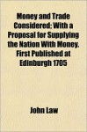Money And Trade Considered; With A Proposal For Supplying The Nation With Money. First Published At Edinburgh 1705 - John Law
