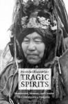 Tragic Spirits: Shamanism, Memory, and Gender in Contemporary Mongolia - Manduhai Buyandelger