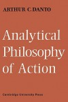 Analytical Philosophy of Action - Arthur C. Danto