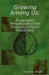 Growing Among Us: A Layman's Perspective of the Emerging Church Movement - Ronald Wright