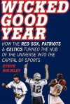 Wicked Good Year: How the Red Sox, Patriots, and Celtics Turned the Hub of the Universe into the Capital of Sports - Steve Buckley