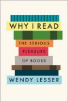 Why I Read: The Serious Pleasure of Books - Wendy Lesser