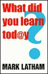 What Did You Learn Today?: Creating an education revolution - Mark Latham