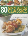 80 Main Course Classics: The Essential Cookbook for Every Occasion, with 80 Easy Recipes Shown in Over 280 Step-By-Step Photographs - Jenni Fleetwood