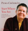 Start Where You Are: A Guide to Compassionate Living - Pema Chödrön, Joanna Rotté