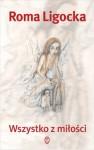 Wszystko z miłości - Roma Ligocka