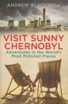 Visit Sunny Chernobyl - Adventures in the world's most polluted places - Andrew Blackwell