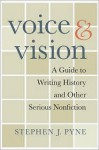 Voice & Vision: A Guide to Writing History and Other Serious Nonfiction - Stephen J. Pyne