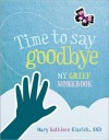 Time to Say Goodbye: My Grief Workbook - Mary Kathleen Glavich