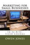 Marketing for Small Businesses: In 52 Bite-Sized Chunks - Owen Jones