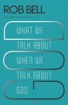 What We Talk about When We Talk about God - Rob Bell