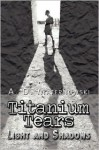 Titanium Tears: Light and Shadows - A.D. Maternowski