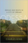 Odessa: Genius and Death in a City of Dreams - Charles King