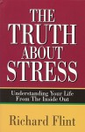 The Truth about Stress: Understanding Your Life from the Inside Out - Richard Flint