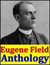 Eugene Field, Anthology (Love-Songs of Childhood, Christmas Tales and Christmas Verse, A Little Book of Western Verse Songs and Other Verse, Second Book of Verse, Hoosier Lyrics and more) - Eugene Field