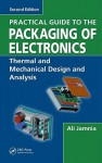 Practical Guide to the Packaging of Electronics, Second Edition: Thermal and Mechanical Design and Analysis - Ali Jamnia, Lynn L. Faulkner