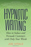 Hypnotic Writing: How to Seduce and Persuade Customers with Only Your Words - Joe Vitale