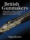 British Gunmakers: Vol.3, Index, appendices & additional London, Birmingham, Regional and Scottish records - Nigel Brown